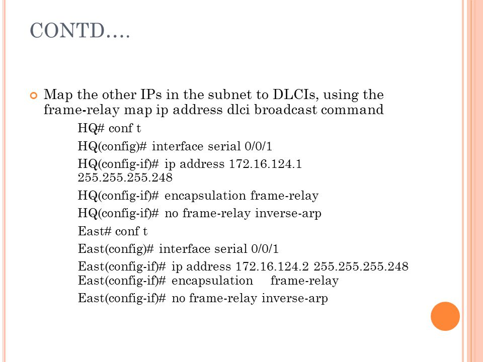 CONTD…. Map the other IPs in the subnet to DLCIs, using the frame-relay map ip address dlci broadcast command.