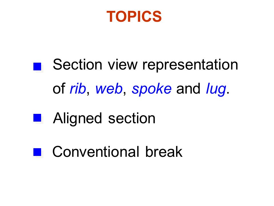 TOPICS Section view representation of rib, web, spoke and lug. Aligned section Conventional break