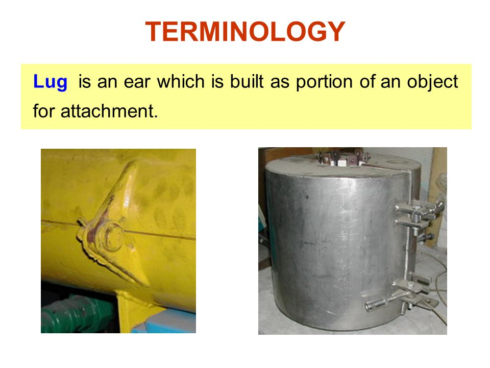 TERMINOLOGY Lug is an ear which is built as portion of an object for attachment.