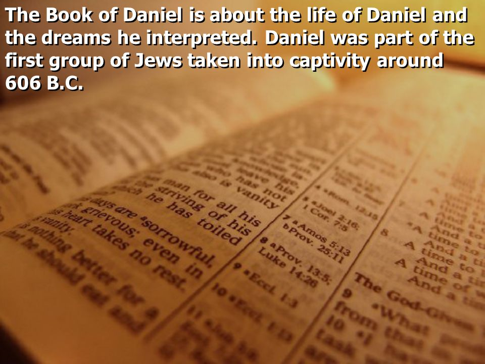 The Book of Daniel is about the life of Daniel and the dreams he interpreted.