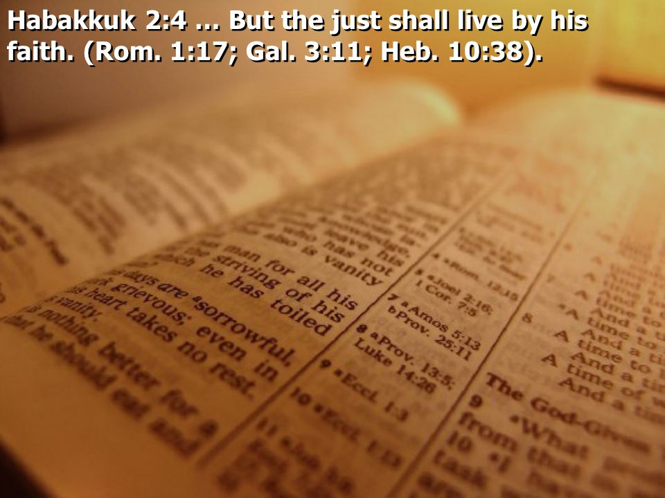 Habakkuk 2:4 … But the just shall live by his faith. (Rom. 1:17; Gal