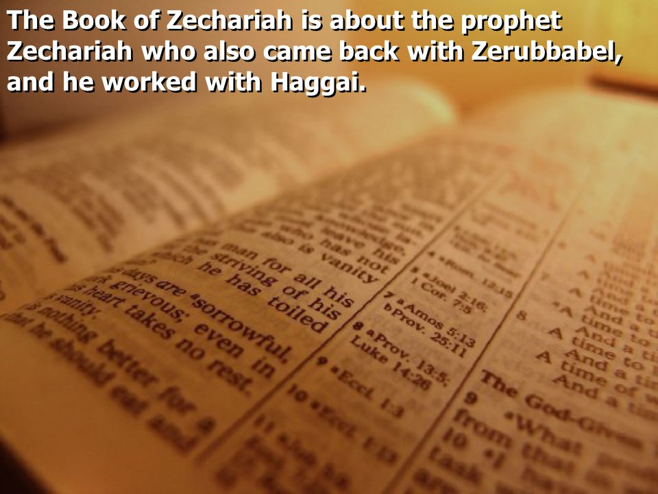 The Book of Zechariah is about the prophet Zechariah who also came back with Zerubbabel, and he worked with Haggai.
