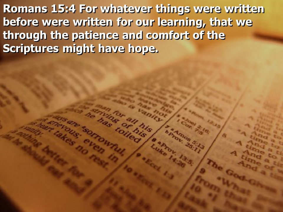 Romans 15:4 For whatever things were written before were written for our learning, that we through the patience and comfort of the Scriptures might have hope.