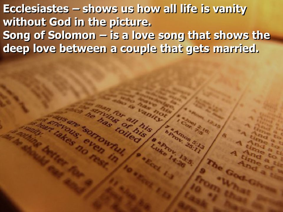 Ecclesiastes – shows us how all life is vanity without God in the picture.