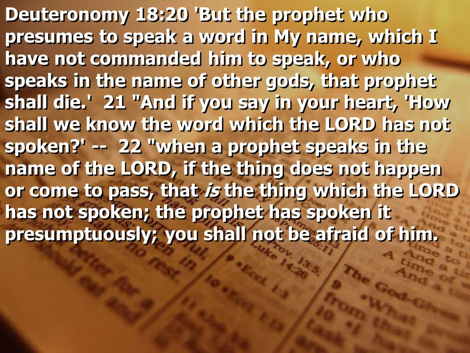 Deuteronomy 18:20 But the prophet who presumes to speak a word in My name, which I have not commanded him to speak, or who speaks in the name of other gods, that prophet shall die. 21 And if you say in your heart, How shall we know the word which the LORD has not spoken -- 22 when a prophet speaks in the name of the LORD, if the thing does not happen or come to pass, that is the thing which the LORD has not spoken; the prophet has spoken it presumptuously; you shall not be afraid of him.