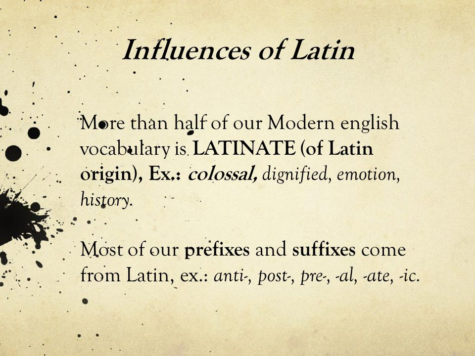 Influences of Latin More than half of our Modern english vocabulary is LATINATE (of Latin origin), Ex.: colossal, dignified, emotion, history.