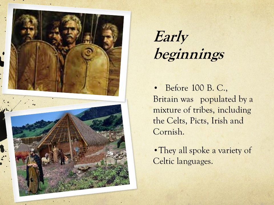 Early beginnings Before 100 B. C., Britain was populated by a mixture of tribes, including the Celts, Picts, Irish and Cornish.