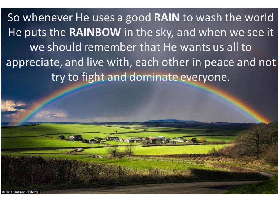 So whenever He uses a good RAIN to wash the world He puts the RAINBOW in the sky, and when we see it we should remember that He wants us all to appreciate, and live with, each other in peace and not try to fight and dominate everyone.
