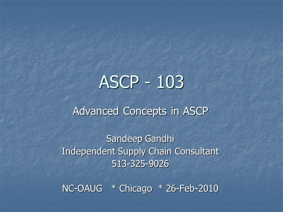 ASCP - 103 Advanced Concepts in ASCP Sandeep Gandhi