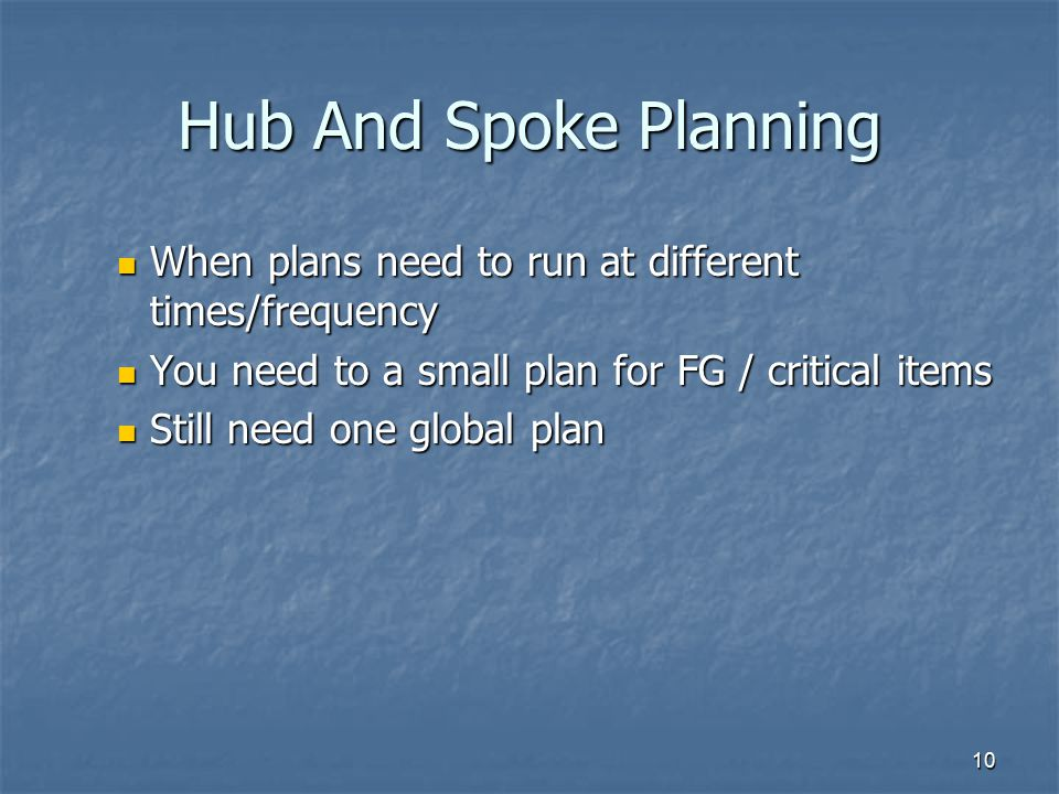 Hub And Spoke Planning When plans need to run at different times/frequency. You need to a small plan for FG / critical items.