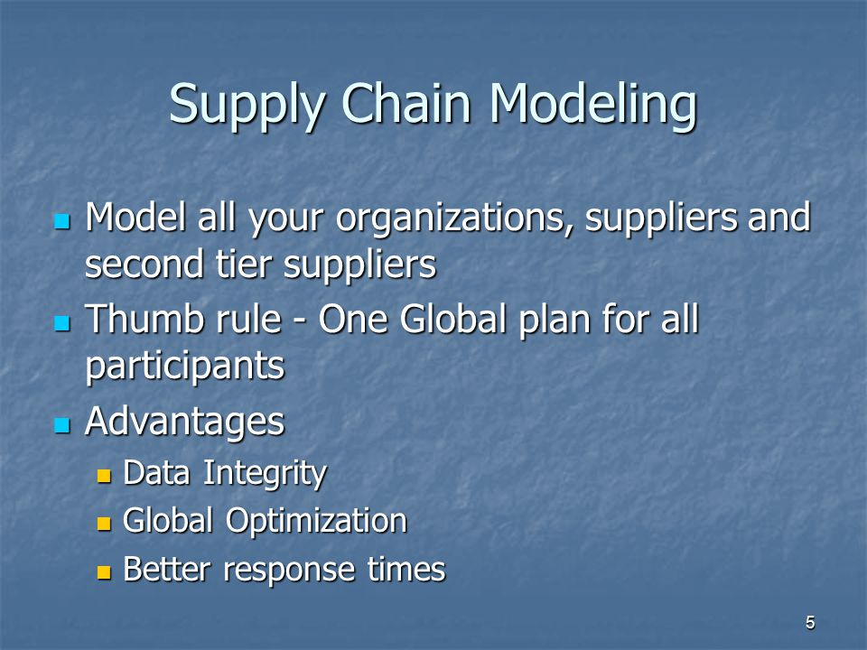 Supply Chain Modeling Model all your organizations, suppliers and second tier suppliers. Thumb rule - One Global plan for all participants.