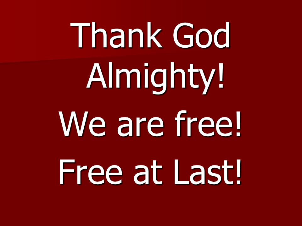 Thank God Almighty! We are free! Free at Last!