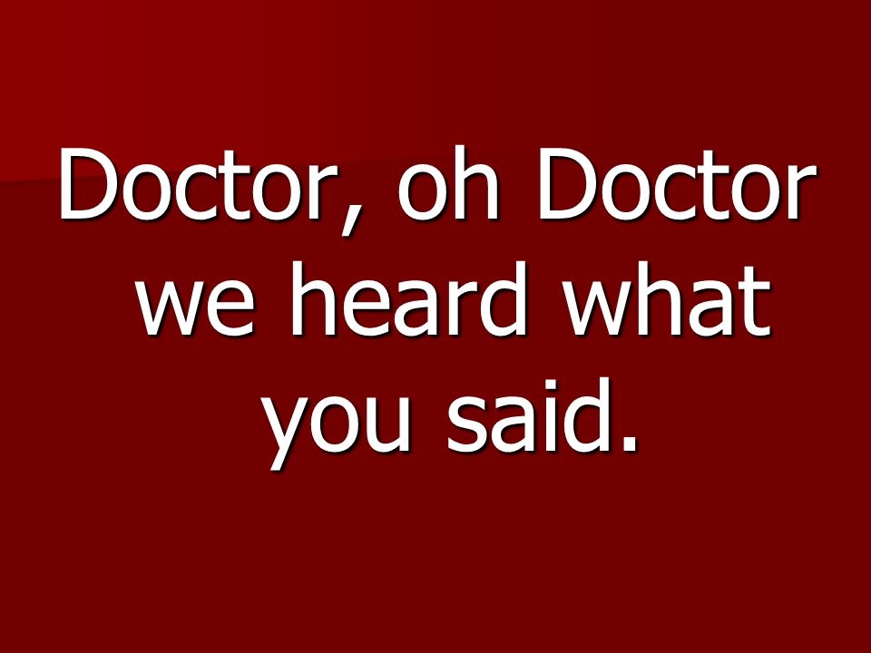 Doctor, oh Doctor we heard what you said.