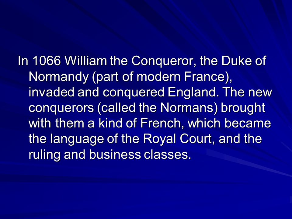 In 1066 William the Conqueror, the Duke of Normandy (part of modern France), invaded and conquered England.