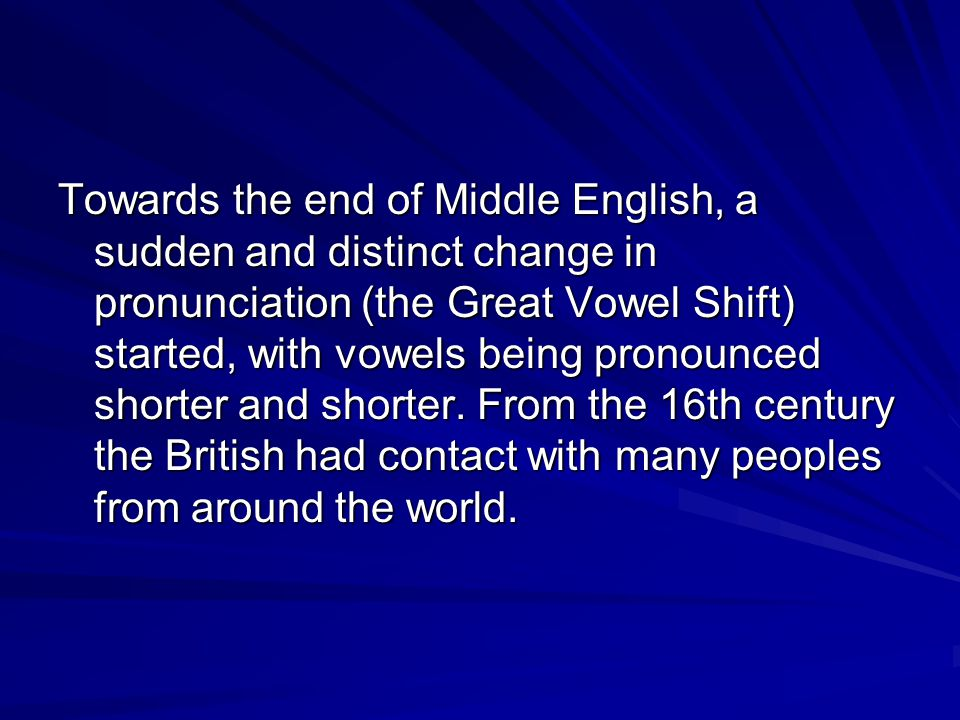 Towards the end of Middle English, a sudden and distinct change in pronunciation (the Great Vowel Shift) started, with vowels being pronounced shorter and shorter.