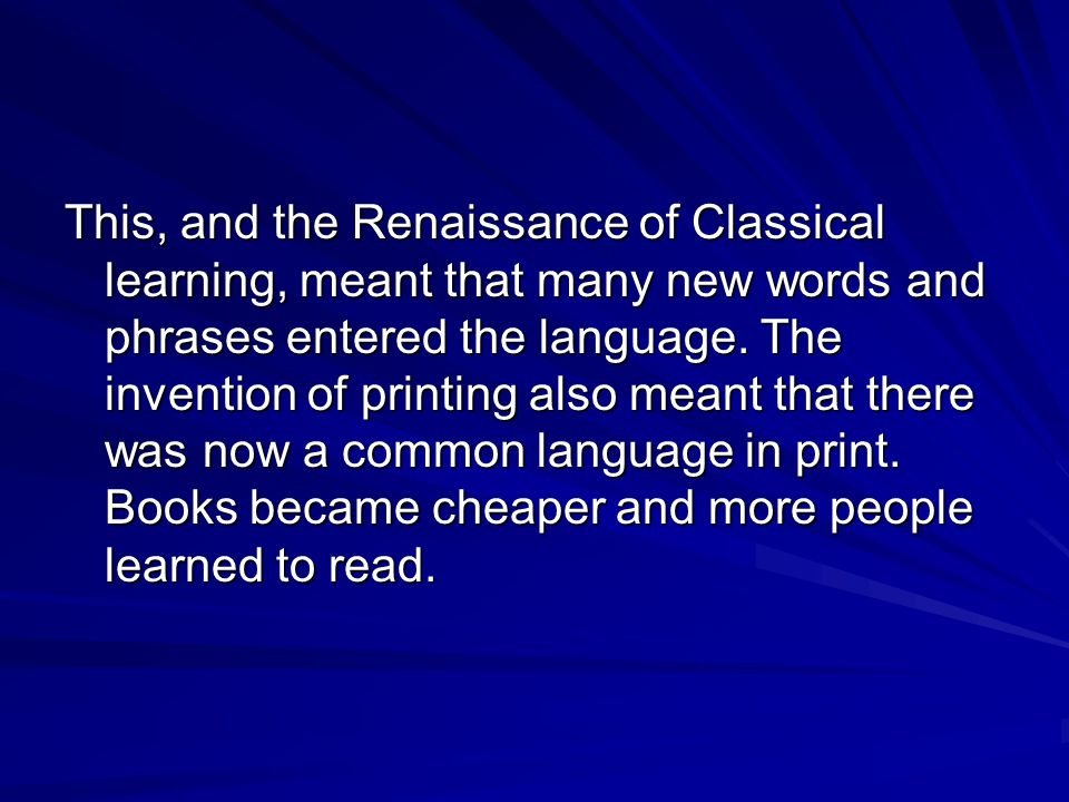 This, and the Renaissance of Classical learning, meant that many new words and phrases entered the language.