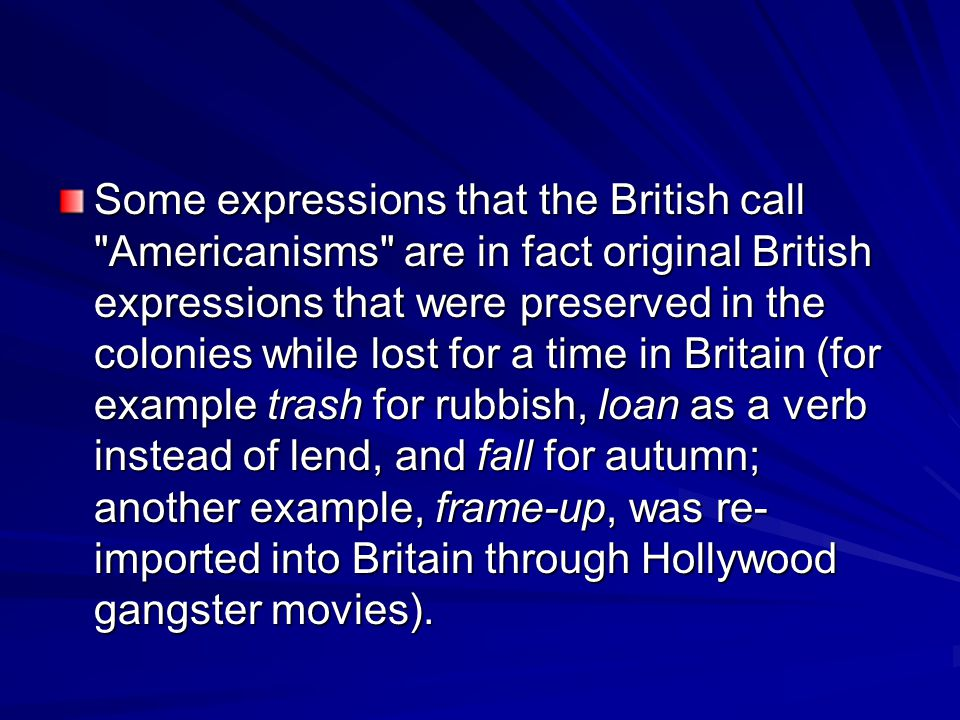 Some expressions that the British call Americanisms are in fact original British expressions that were preserved in the colonies while lost for a time in Britain (for example trash for rubbish, loan as a verb instead of lend, and fall for autumn; another example, frame-up, was re-imported into Britain through Hollywood gangster movies).