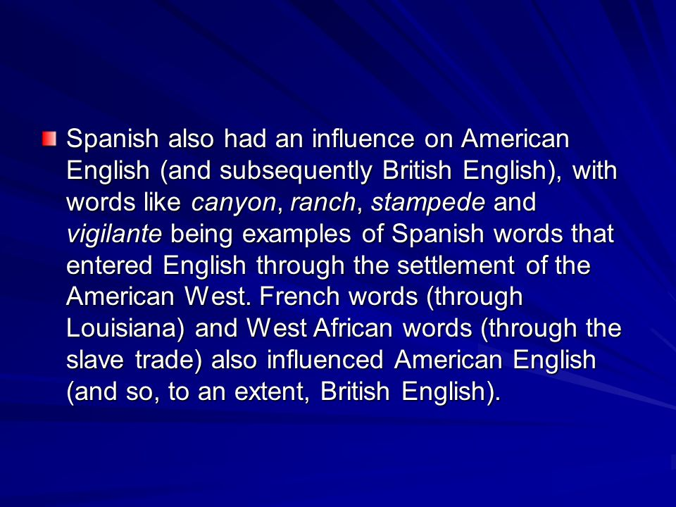 Spanish also had an influence on American English (and subsequently British English), with words like canyon, ranch, stampede and vigilante being examples of Spanish words that entered English through the settlement of the American West.