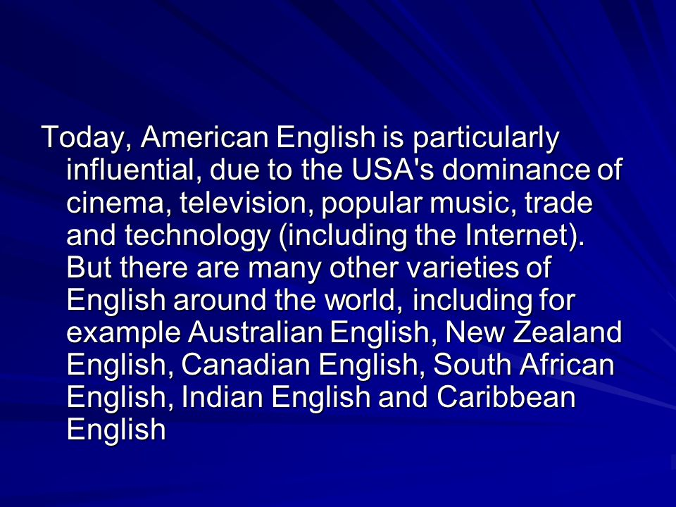 Today, American English is particularly influential, due to the USA s dominance of cinema, television, popular music, trade and technology (including the Internet).