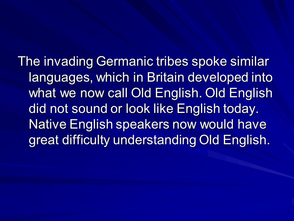 The invading Germanic tribes spoke similar languages, which in Britain developed into what we now call Old English.
