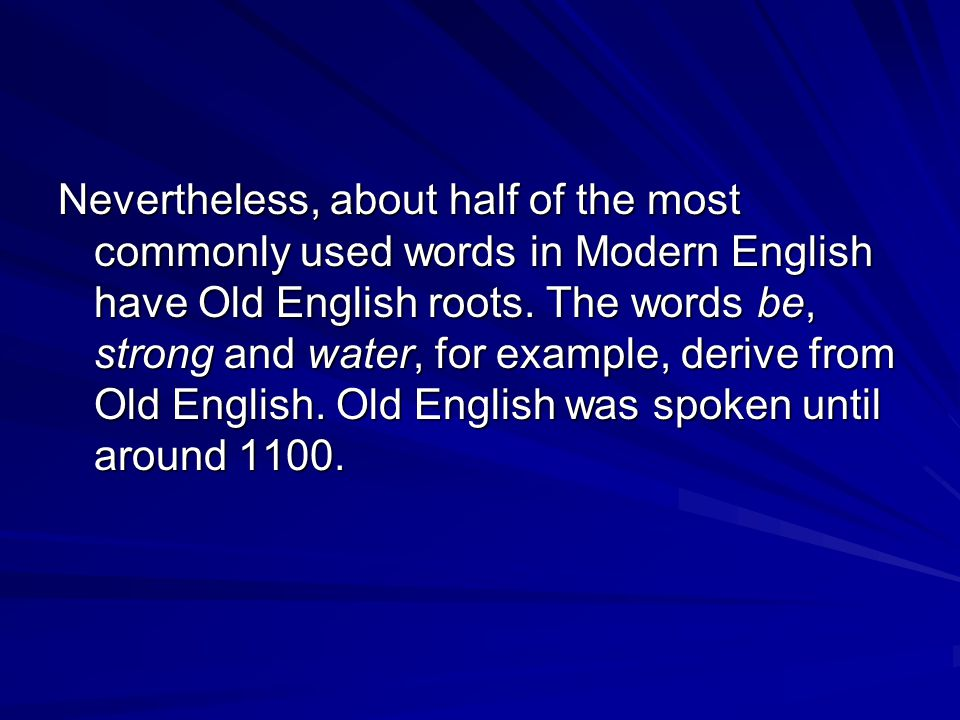 Nevertheless, about half of the most commonly used words in Modern English have Old English roots.