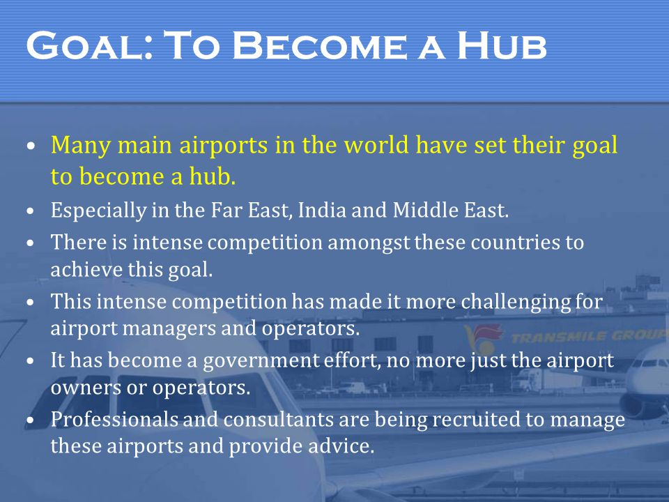 Goal: To Become a Hub Many main airports in the world have set their goal to become a hub. Especially in the Far East, India and Middle East.
