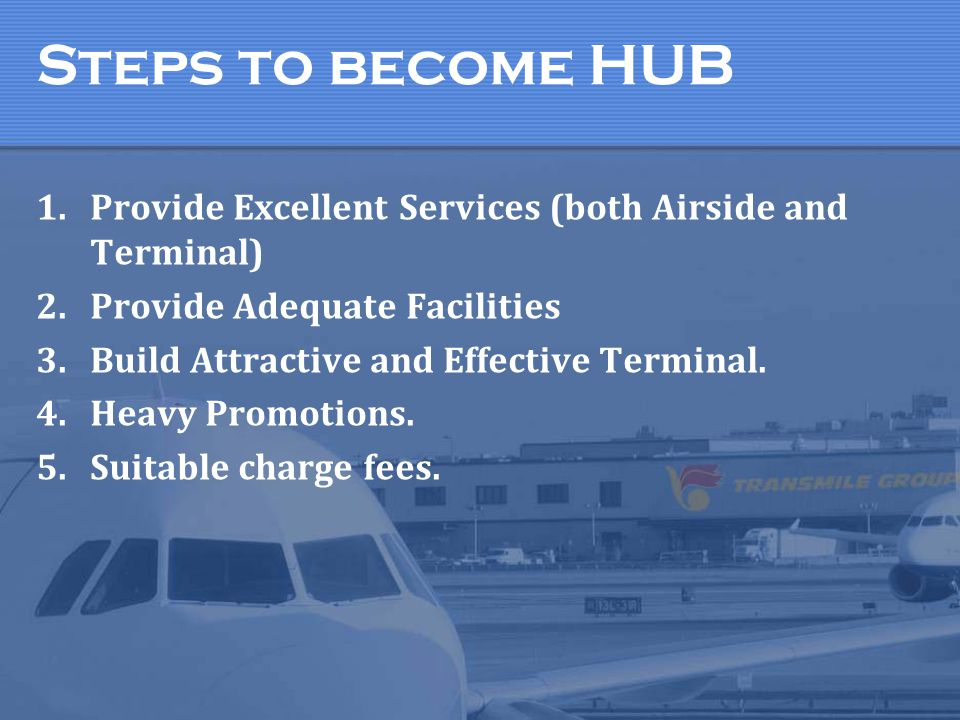 Steps to become HUB Provide Excellent Services (both Airside and Terminal) Provide Adequate Facilities.