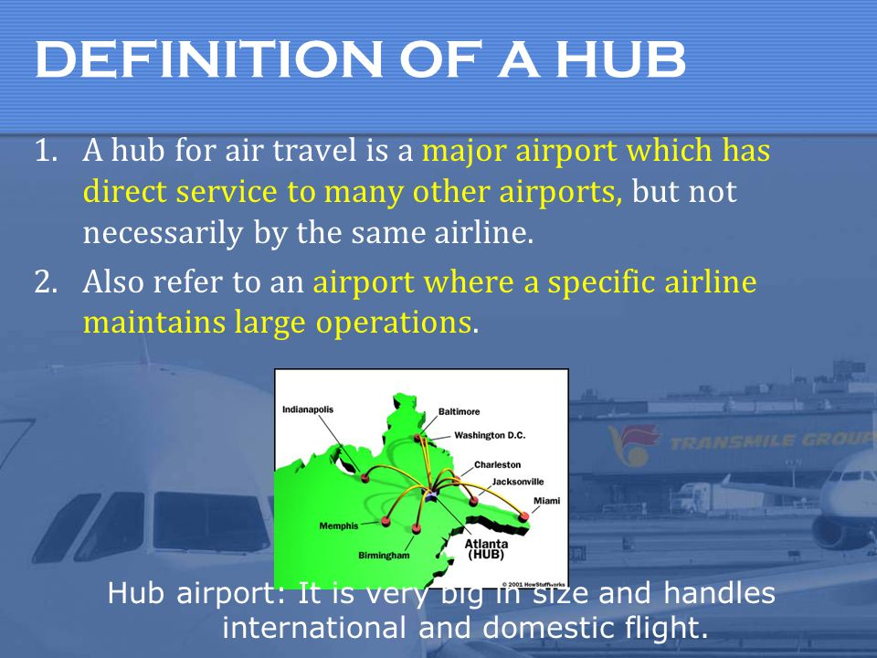 DEFINITION OF A HUB A hub for air travel is a major airport which has direct service to many other airports, but not necessarily by the same airline.
