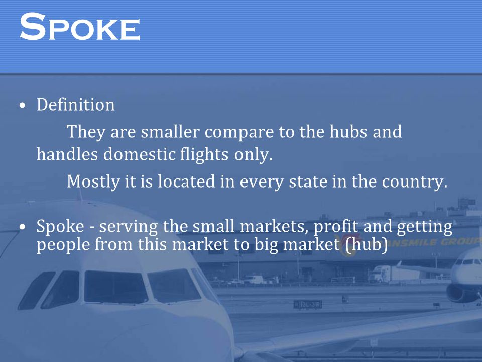SPOKE Definition. They are smaller compare to the hubs and handles domestic flights only. Mostly it is located in every state in the country.
