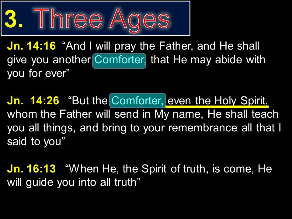 3. Three Ages. Jn. 14:16 And I will pray the Father, and He shall give you another Comforter, that He may abide with you for ever