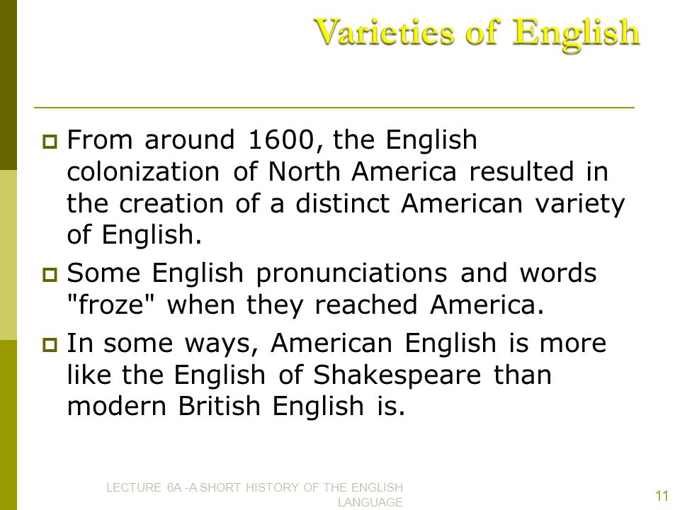 Varieties of English From around 1600, the English colonization of North America resulted in the creation of a distinct American variety of English.
