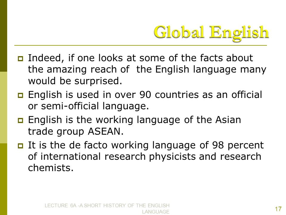 Global English Indeed, if one looks at some of the facts about the amazing reach of the English language many would be surprised.