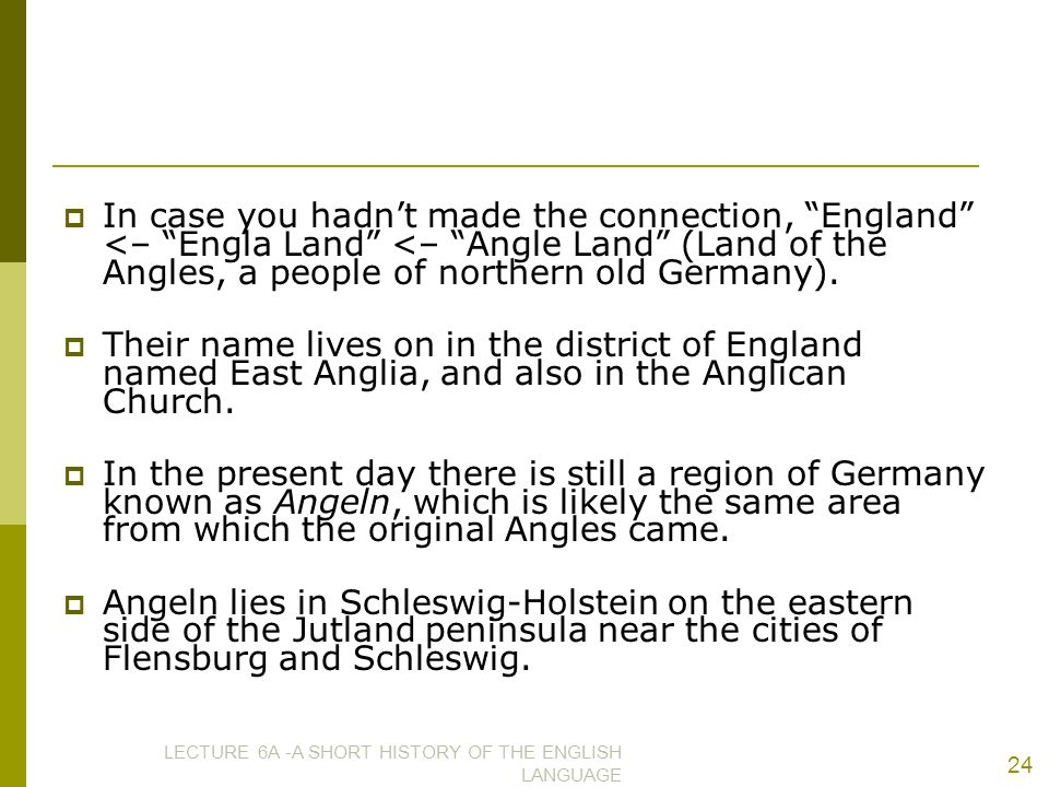 In case you hadn't made the connection, England <– Engla Land <– Angle Land (Land of the Angles, a people of northern old Germany).