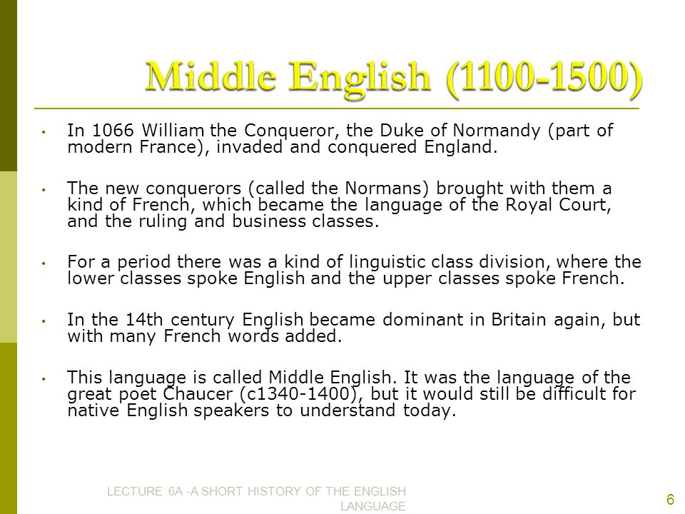 Middle English (1100-1500) In 1066 William the Conqueror, the Duke of Normandy (part of modern France), invaded and conquered England.
