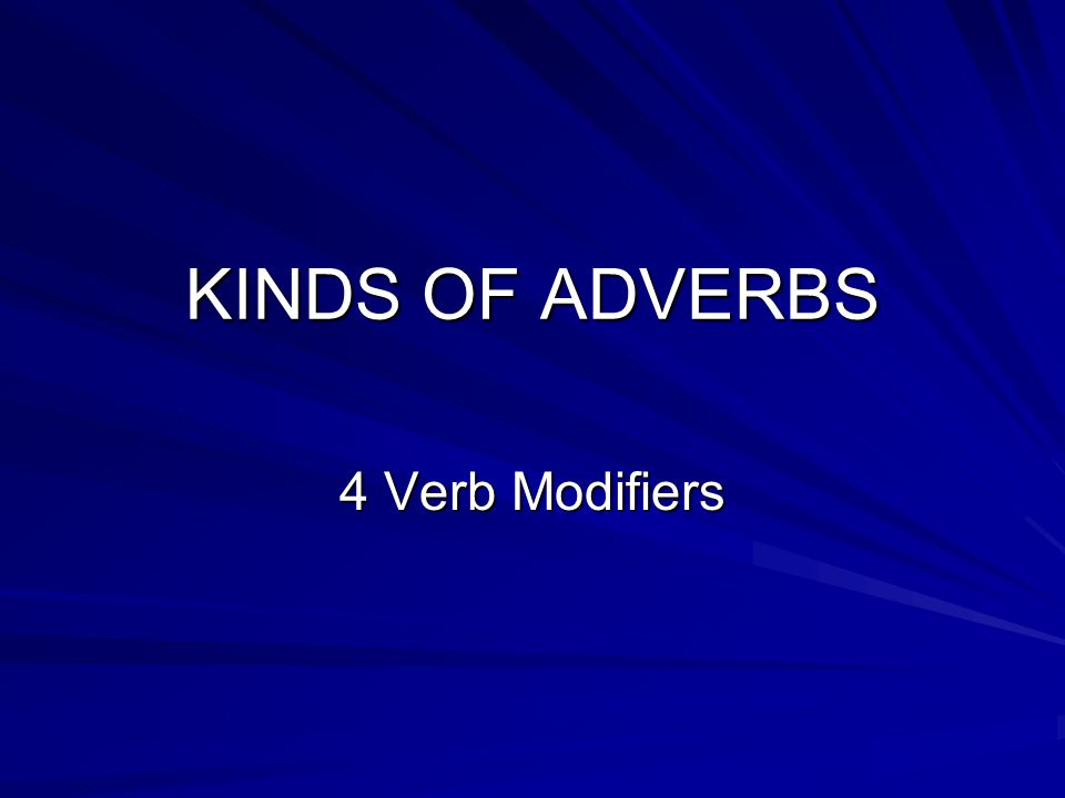 KINDS OF ADVERBS 4 Verb Modifiers