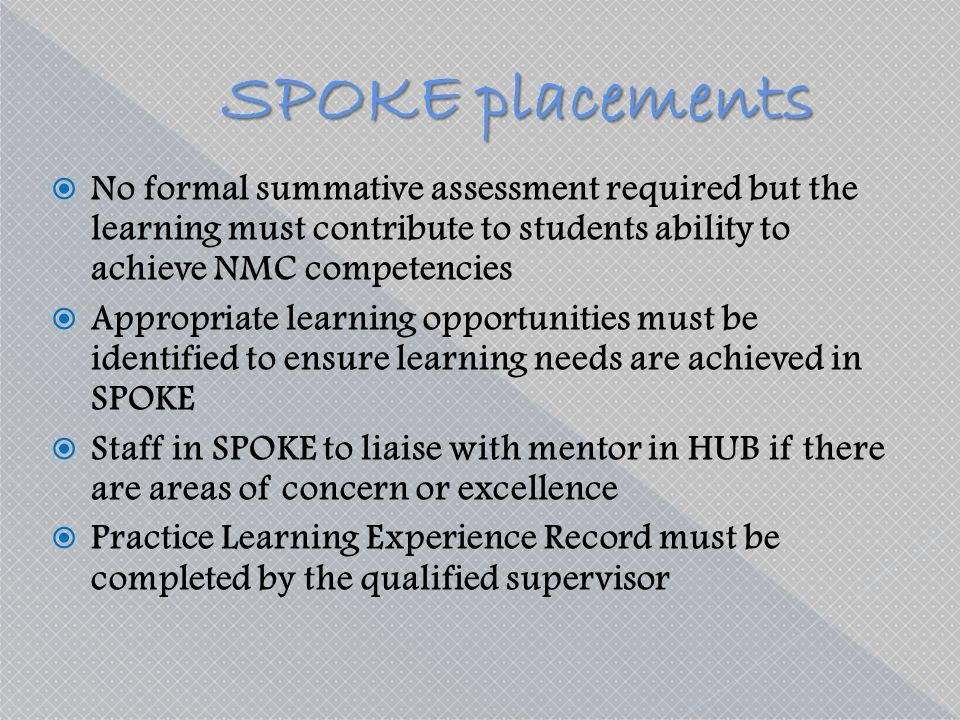 SPOKE placements No formal summative assessment required but the learning must contribute to students ability to achieve NMC competencies.