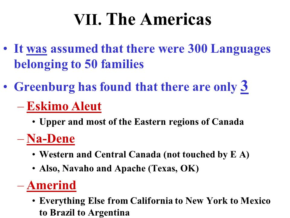 VII. The Americas It was assumed that there were 300 Languages belonging to 50 families. Greenburg has found that there are only 3.