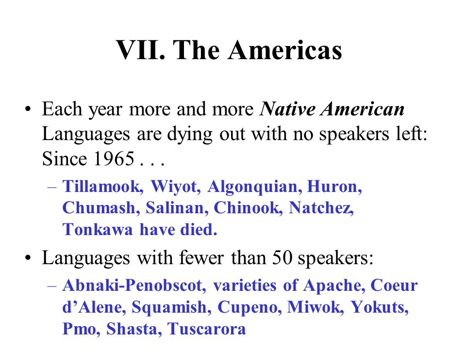 VII. The Americas Each year more and more Native American Languages are dying out with no speakers left: Since 1965 . . .