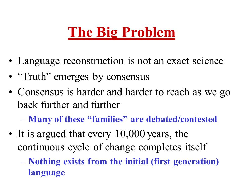 The Big Problem Language reconstruction is not an exact science
