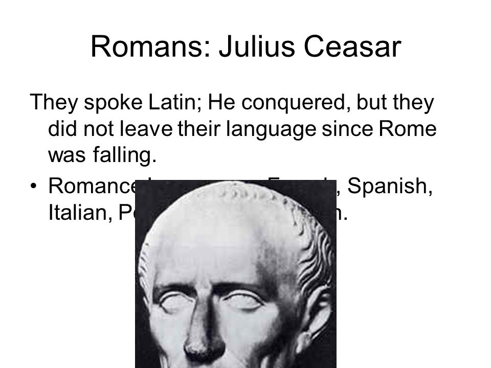 Romans: Julius Ceasar They spoke Latin; He conquered, but they did not leave their language since Rome was falling.