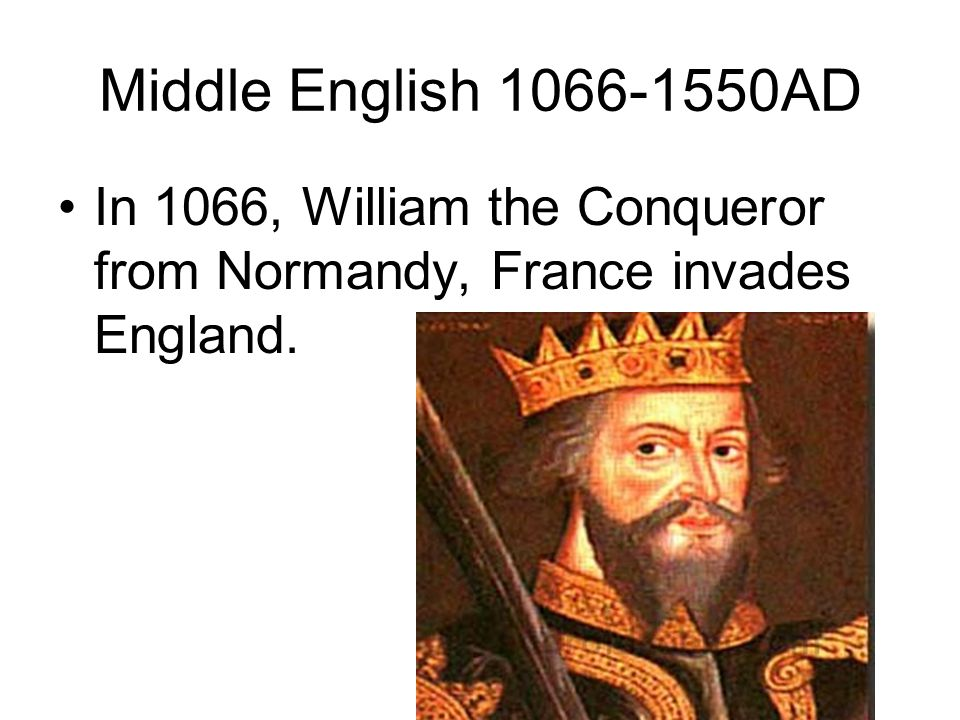 Middle English 1066-1550AD In 1066, William the Conqueror from Normandy, France invades England.