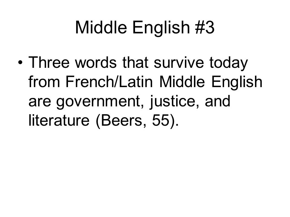 Middle English #3 Three words that survive today from French/Latin Middle English are government, justice, and literature (Beers, 55).