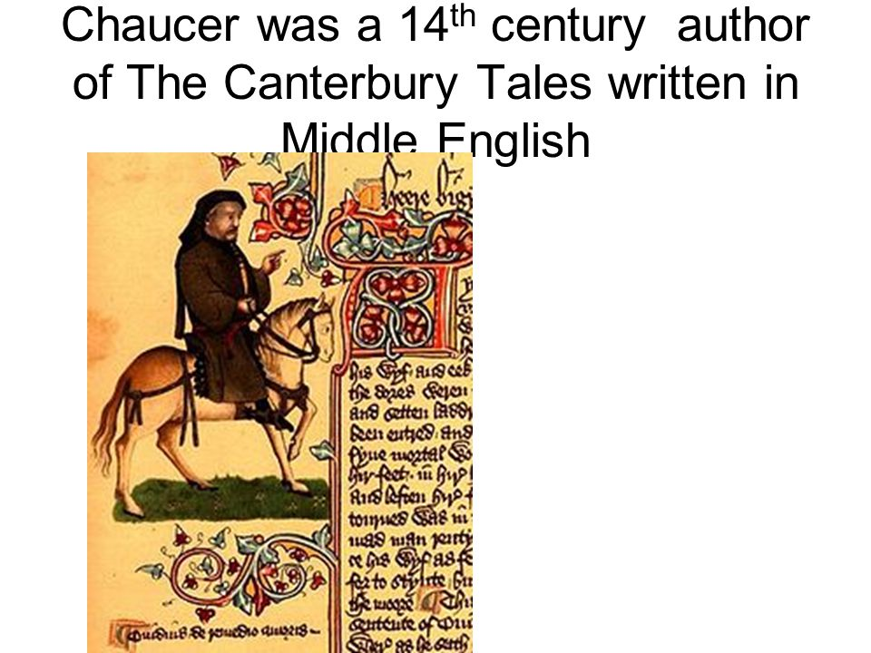 Chaucer was a 14th century author of The Canterbury Tales written in Middle English