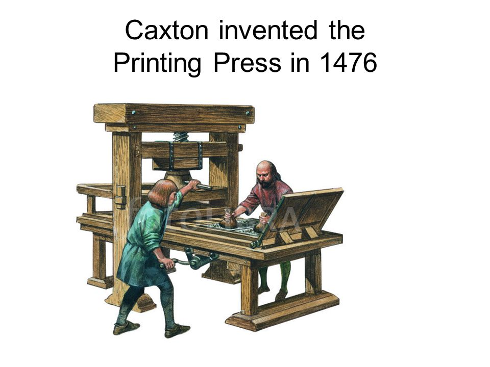 Caxton invented the Printing Press in 1476