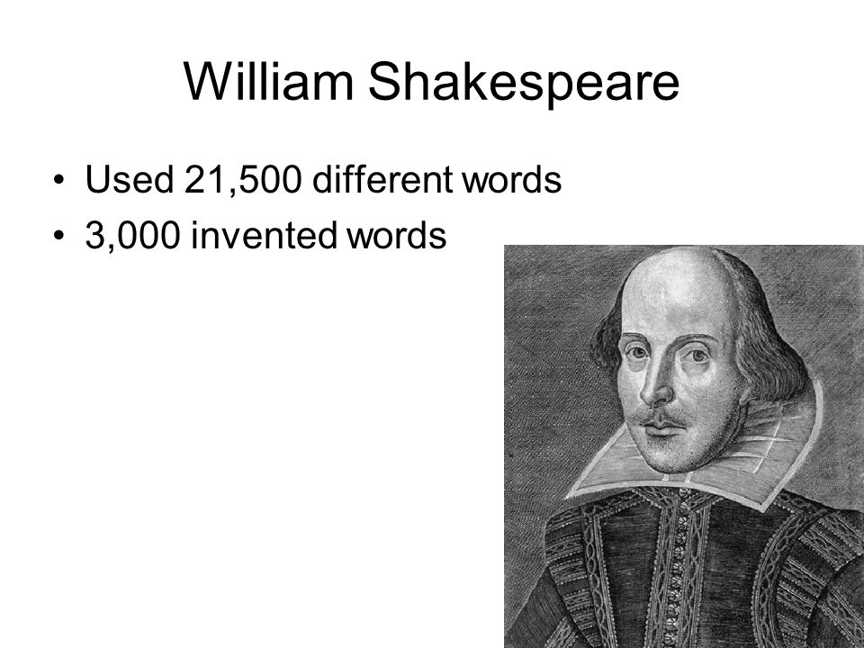 William Shakespeare Used 21,500 different words 3,000 invented words