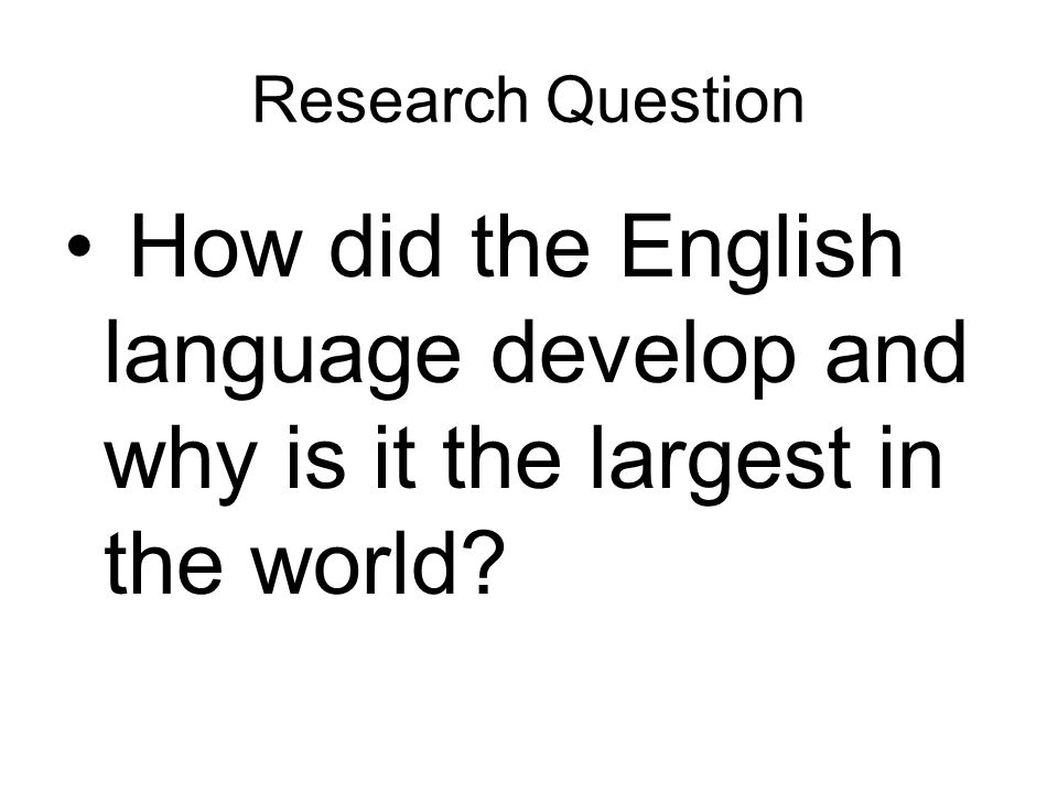 Research Question How did the English language develop and why is it the largest in the world