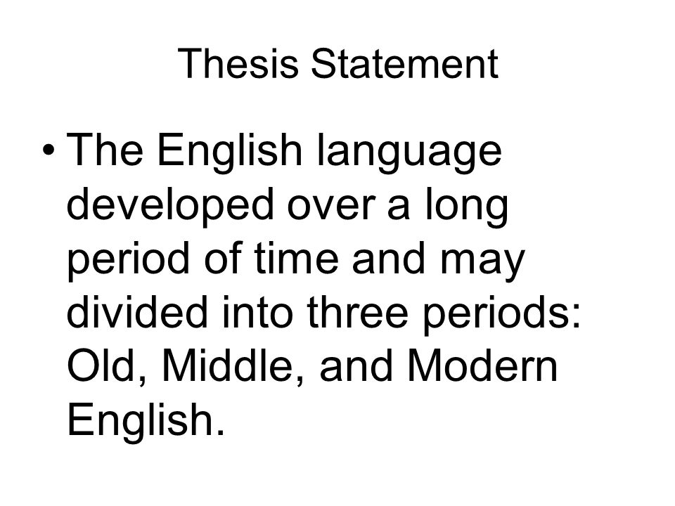 Thesis Statement The English language developed over a long period of time and may divided into three periods: Old, Middle, and Modern English.