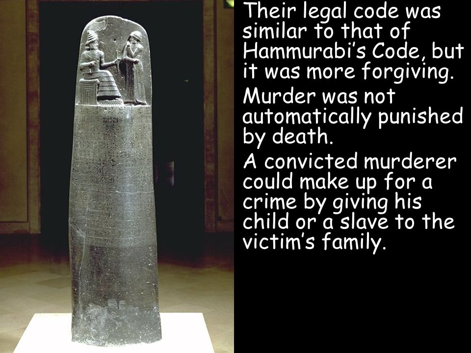 Their legal code was similar to that of Hammurabi's Code, but it was more forgiving.