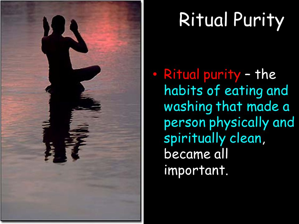Ritual Purity Ritual purity – the habits of eating and washing that made a person physically and spiritually clean, became all important.