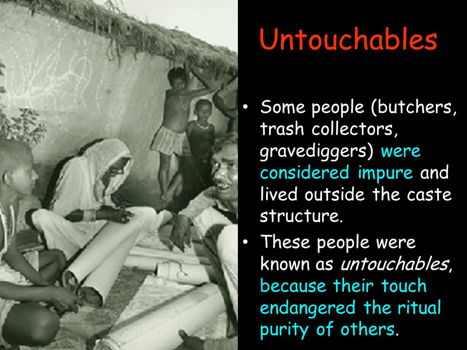 Untouchables Some people (butchers, trash collectors, gravediggers) were considered impure and lived outside the caste structure.
